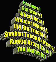 Pushers, Goldzone, Wheel Deal, Wonder Wheel, Big Rig Truckin, Smoken Token Eextrme, Kookie Krazy Koin